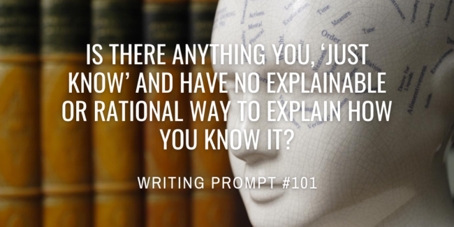 Is there anything you, 'just know' and have no explainable or rational way to explain how you know it?