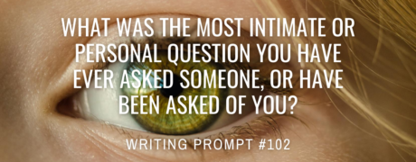 What was the most intimate or personal question you have ever asked someone, or have been asked of you?