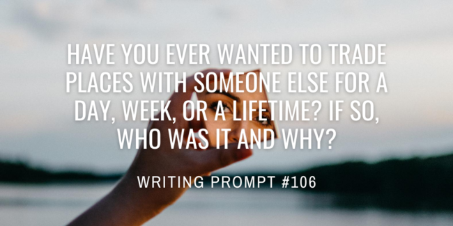 Have you ever wanted to trade places with someone else for a day, week, or a lifetime? If so, who was it and why?