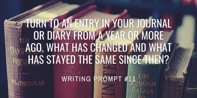 Turn to an entry in your journal or diary from a year or more ago. What has changed and what has stayed the same since then?