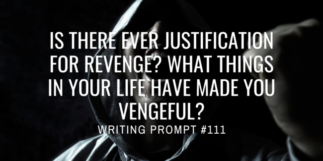 Is there ever justification for revenge? What things in your life have made you vengeful?