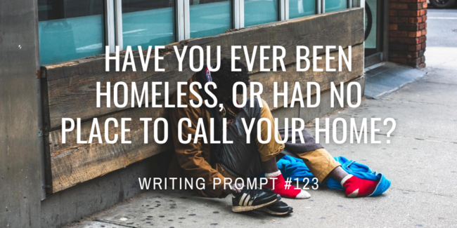 Have you ever been homeless, or had no place to call your home?