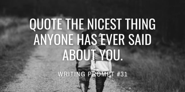 Quote the nicest thing anyone has ever said about you.