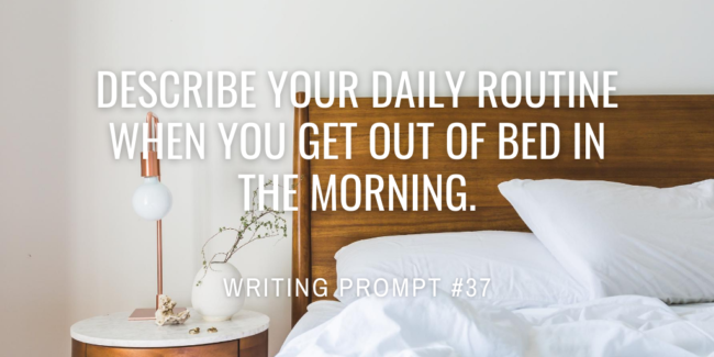 Describe your daily routine when you get out of bed in the morning.