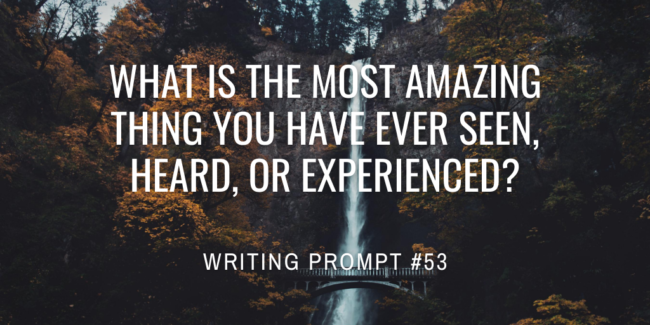What is the most amazing thing you have ever seen, heard, or experienced?