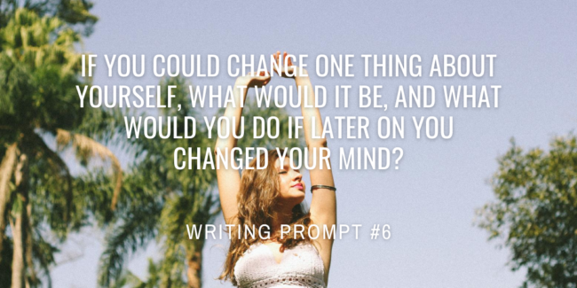 If you could change one thing about yourself, what would it be, and what would you do if later on you changed your mind?