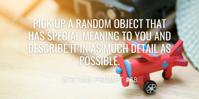 Pick up a random object that has special meaning to you and describe it in as much detail as possible.