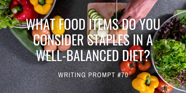 What food items do you consider staples in a well-balanced diet?
