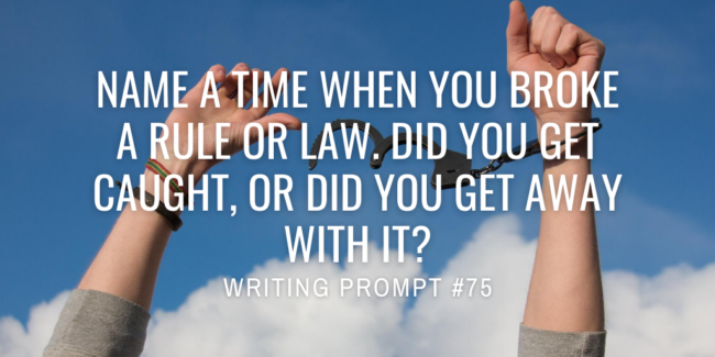 Name a time when you broke a rule or law. Did you get caught, or did you get away with it?