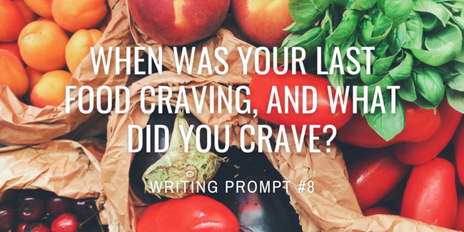 When was your last food craving, and what did you crave?