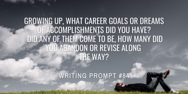 Growing up, what career goals or dreams of accomplishments did you have? Did any of them come to be, how many did you abandon or revise along the way?