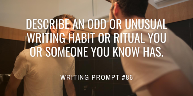 Describe an odd or unusual writing habit or ritual you or someone you know has.