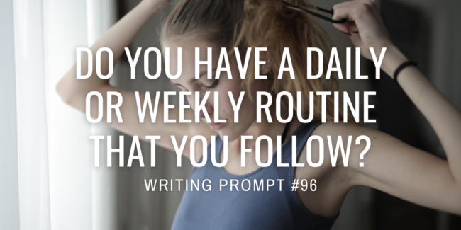 Do you have a daily or weekly routine that you follow?